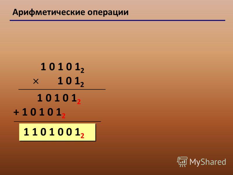Арифметические операции 1 0 1 0 1 2 1 0 1 2 1 0 1 0 1 2 + 1 0 1 0 1 2 1 1 0 1 0 0 1 2
