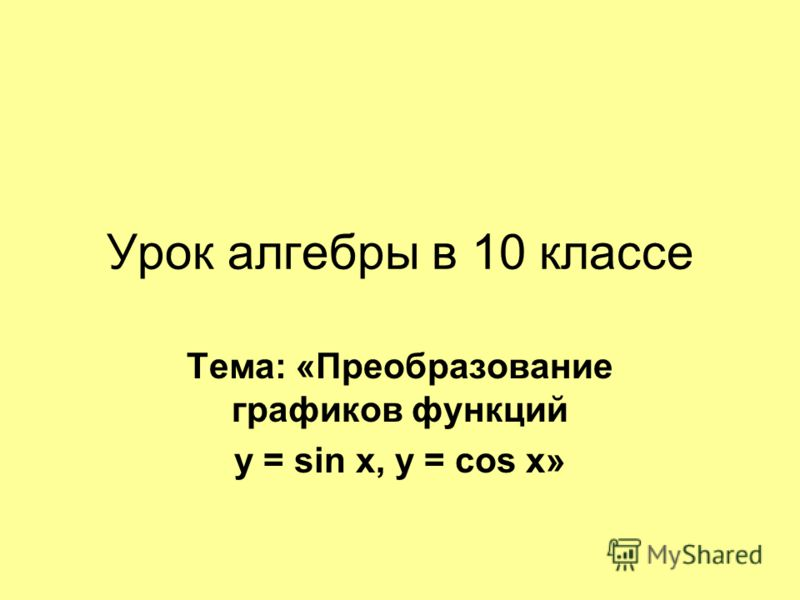 Урок алгебры в 10 классе Тема: «Преобразование графиков функций у = sin х, y = соs x»