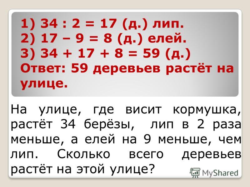На улице, где висит кормушка, растёт 34 берёзы, лип в 2 раза меньше, а елей на 9 меньше, чем лип. Сколько всего деревьев растёт на этой улице? 1) 34 : 2 = 17 (д.) лип. 2) 17 – 9 = 8 (д.) елей. 3) 34 + 17 + 8 = 59 (д.) Ответ: 59 деревьев растёт на ули