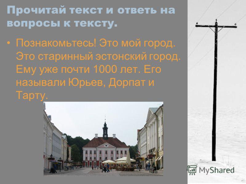 Прочитай текст и ответь на вопросы к тексту. Познакомьтесь! Это мой город. Это старинный эстонский город. Ему уже почти 1000 лет. Его называли Юрьев, Дорпат и Тарту.