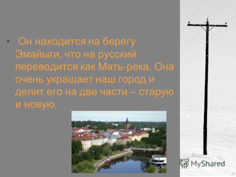 Он находится на берегу Эмайыги, что на русский переводится как Мать-река. Она очень украшает наш город и делит его на две части – старую и новую.