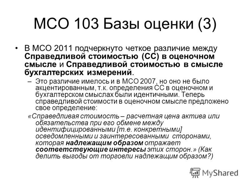 МСО 103 Базы оценки (3) В МСО 2011 подчеркнуто четкое различие между Справедливой стоимостью (СС) в оценочном смысле и Справедливой стоимостью в смысле бухгалтерских измерений. –Это различие имелось и в МСО 2007, но оно не было акцентированным, т.к.