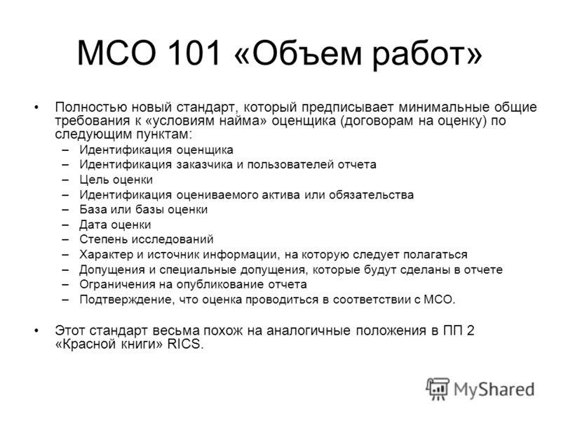 МСО 101 «Объем работ» Полностью новый стандарт, который предписывает минимальные общие требования к «условиям найма» оценщика (договорам на оценку) по следующим пунктам: –Идентификация оценщика –Идентификация заказчика и пользователей отчета –Цель оц