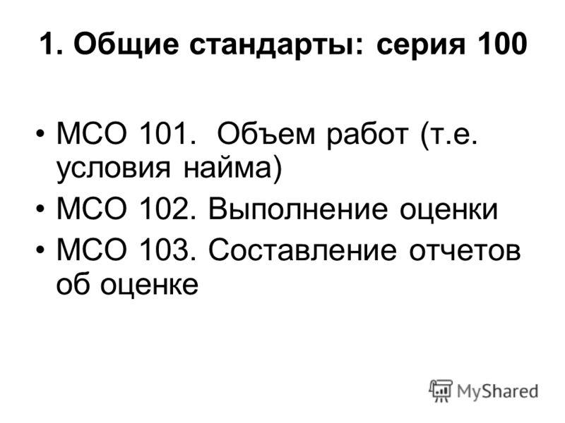 1. Общие стандарты: серия 100 МСО 101. Объем работ (т.е. условия найма) МСО 102. Выполнение оценки МСО 103. Составление отчетов об оценке