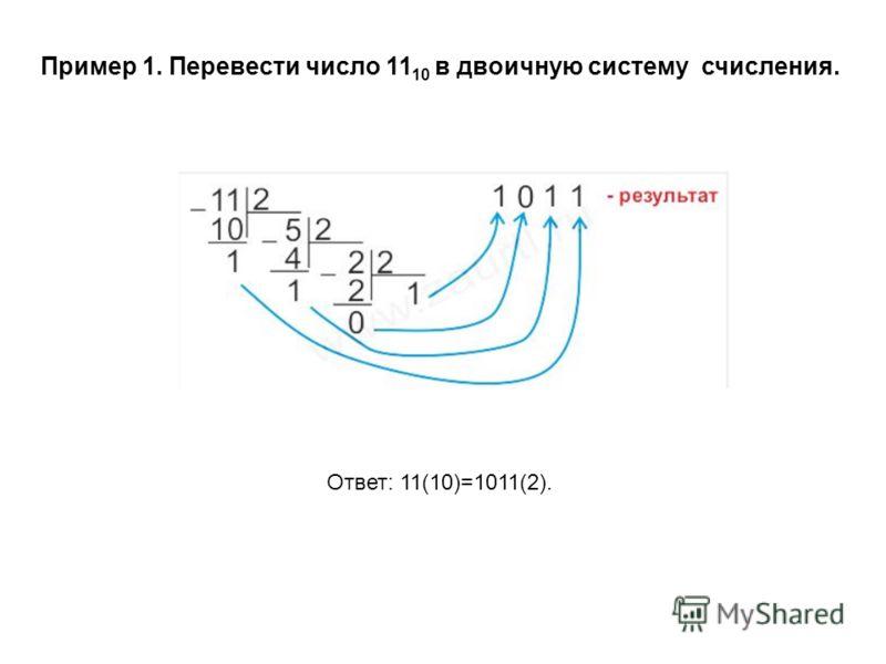 Пример 1. Перевести число 11 10 в двоичную систему счисления. Ответ: 11(10)=1011(2).