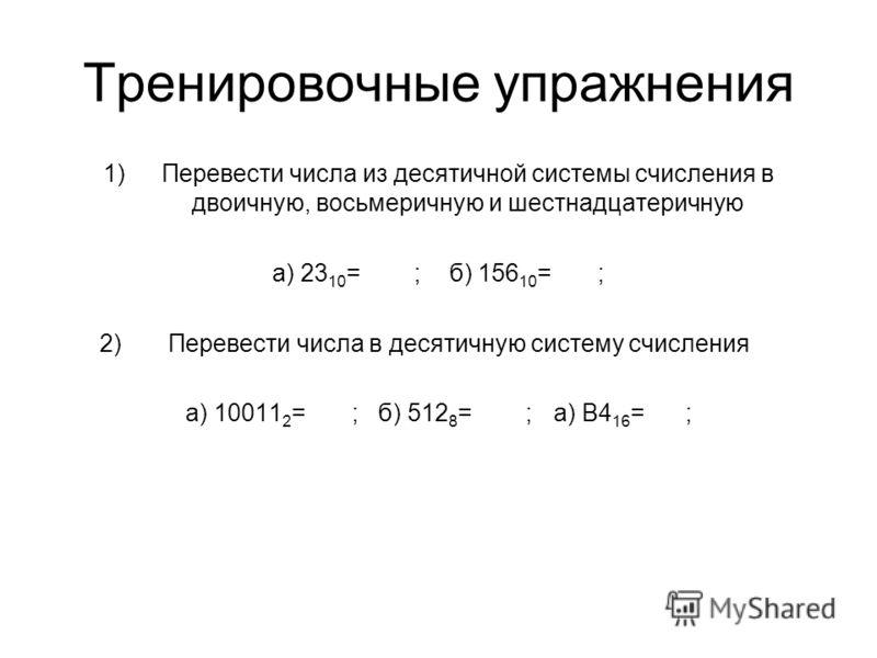 Тренировочные упражнения 1)Перевести числа из десятичной системы счисления в двоичную, восьмеричную и шестнадцатеричную а) 23 10 = ; б) 156 10 = ; 2) Перевести числа в десятичную систему счисления а) 10011 2 = ; б) 512 8 = ; а) B4 16 = ;