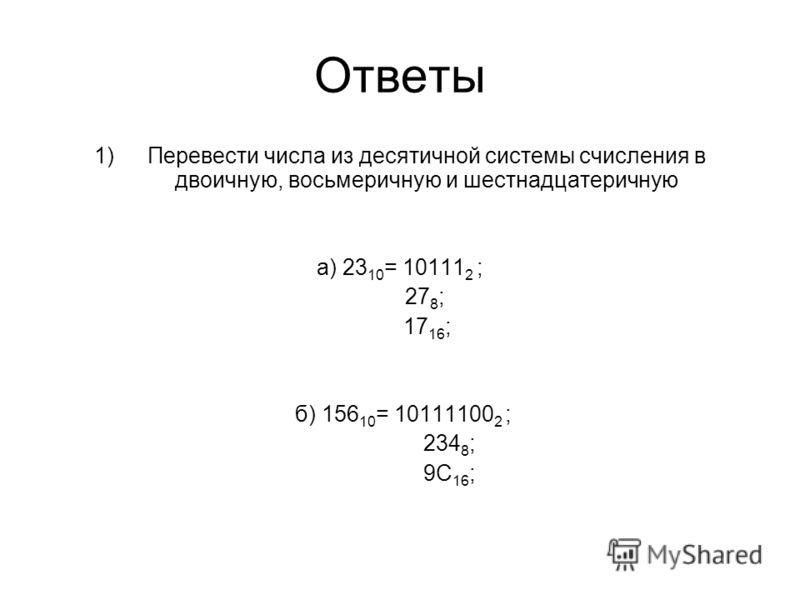 Ответы 1)Перевести числа из десятичной системы счисления в двоичную, восьмеричную и шестнадцатеричную а) 23 10 = 10111 2 ; 27 8 ; 17 16 ; б) 156 10 = 10111100 2 ; 234 8 ; 9С 16 ;