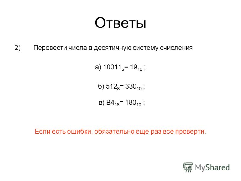 Ответы 2) Перевести числа в десятичную систему счисления а) 10011 2 = 19 10 ; б) 512 8 = 330 10 ; в) B4 16 = 180 10 ; Если есть ошибки, обязательно еще раз все проверти.