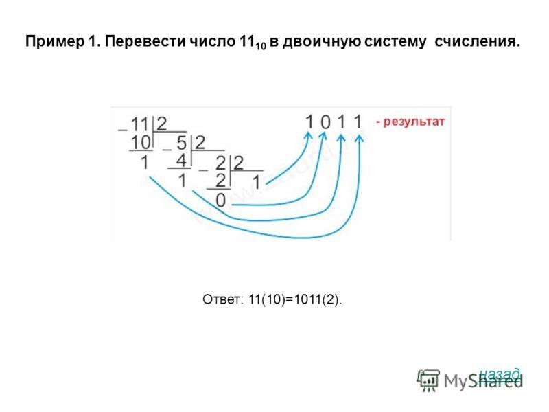Пример 1. Перевести число 11 10 в двоичную систему счисления. Ответ: 11(10)=1011(2). назад