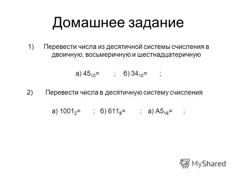 Домашнее задание 1)Перевести числа из десятичной системы счисления в двоичную, восьмеричную и шестнадцатеричную а) 45 10 = ; б) 34 10 = ; 2) Перевести числа в десятичную систему счисления а) 1001 2 = ; б) 611 8 = ; а) А5 16 = ;