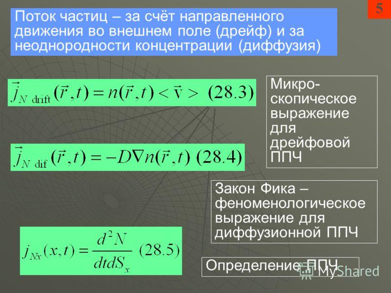 5 Поток частиц – за счёт направленного движения во внешнем поле (дрейф) и за неоднородности концентрации (диффузия) Закон Фика – феноменологическое выражение для диффузионной ППЧ Микро- скопическое выражение для дрейфовой ППЧ Определение ППЧ