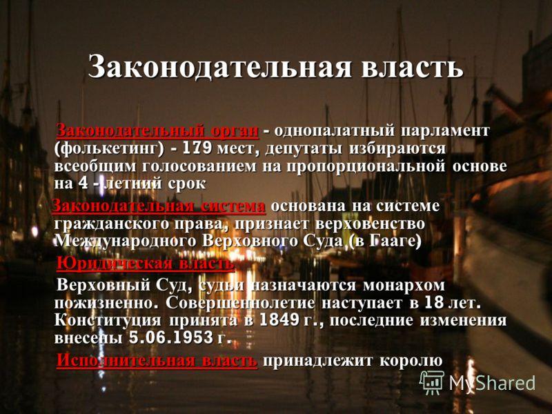 Законодательная власть Законодательный орган - однопалатный парламент ( фолькетинг ) - 179 мест, депутаты избираются всеобщим голосованием на пропорциональной основе на 4 - летний срок Законодательный орган - однопалатный парламент ( фолькетинг ) - 1