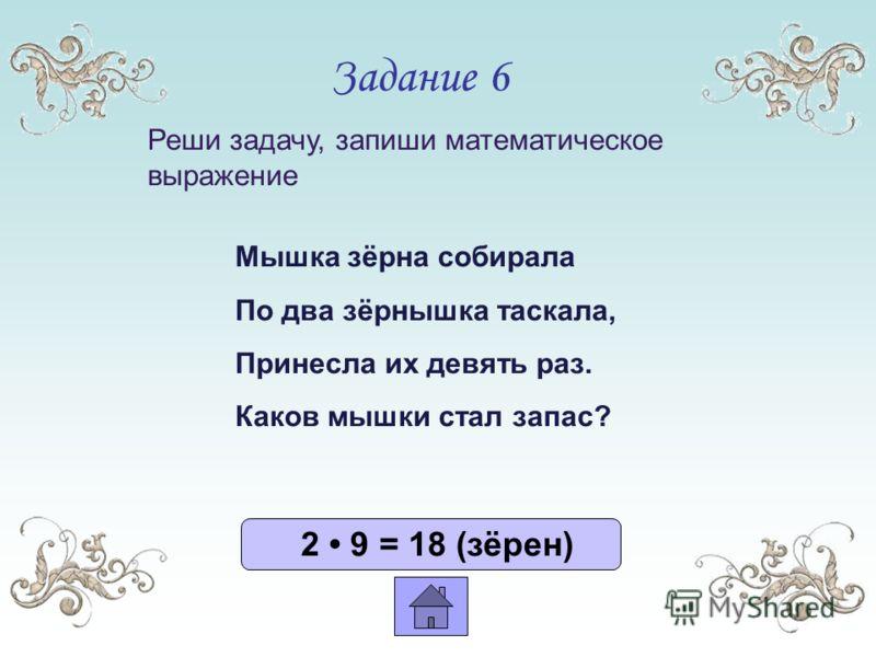 Задание 6 2 9 = 18 (зёрен) Мышка зёрна собирала По два зёрнышка таскала, Принесла их девять раз. Каков мышки стал запас? Реши задачу, запиши математическое выражение
