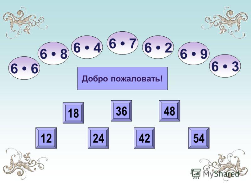 54 48 4224 18 12 з о л у ш к а 18 24 36 42 48 54 36 122442 48 54 Добро пожаловать! 6 6 26 4 6 8 6 7 6 3 6 9