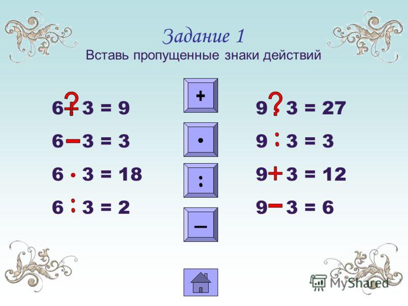 Задание 1 Вставь пропущенные знаки действий 6 3 = 9 6 3 = 3 6 3 = 18 6 3 = 2 9 3 = 27 9 3 = 3 9 3 = 12 9 3 = 6 + : :::: +++