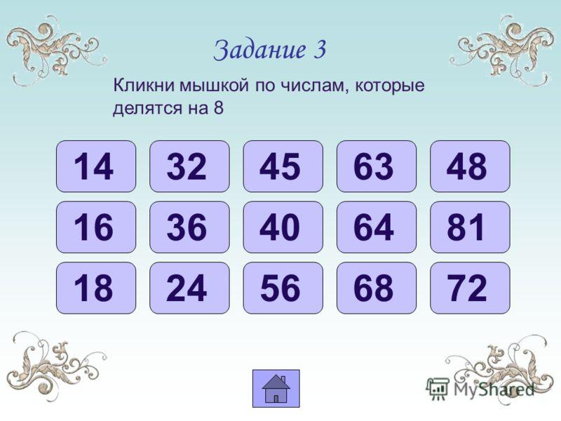 Задание 3 Кликни мышкой по числам, которые делятся на 8 14 16 40 48 32 24 56 56 72 64 68 45 36 18 81 63