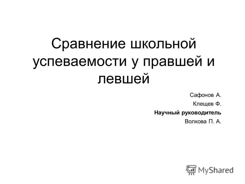 Сравнение школьной успеваемости у правшей и левшей Сафонов А. Клещев Ф. Научный руководитель Волкова П. А.