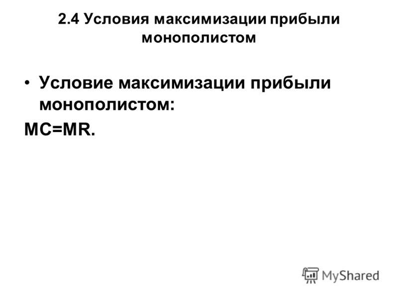 2.4 Условия максимизации прибыли монополистом Условие максимизации прибыли монополистом: МС=МR.