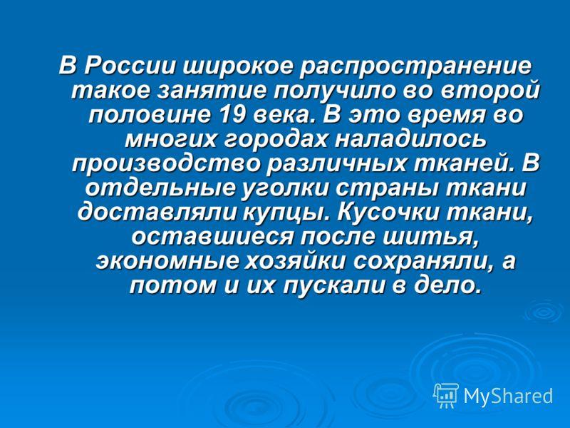 В России широкое распространение такое занятие получило во второй половине 19 века. В это время во многих городах наладилось производство различных тканей. В отдельные уголки страны ткани доставляли купцы. Кусочки ткани, оставшиеся после шитья, эконо