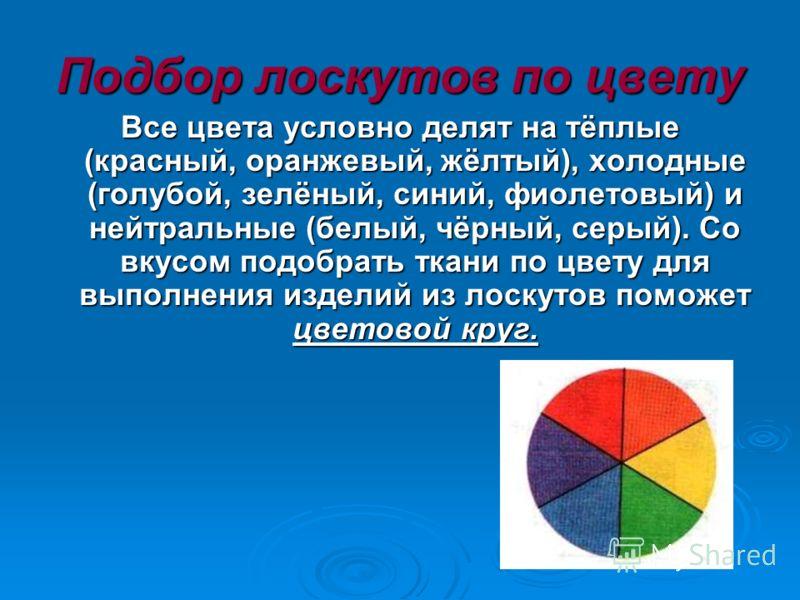 Подбор лоскутов по цвету Все цвета условно делят на тёплые (красный, оранжевый, жёлтый), холодные (голубой, зелёный, синий, фиолетовый) и нейтральные (белый, чёрный, серый). Со вкусом подобрать ткани по цвету для выполнения изделий из лоскутов поможе