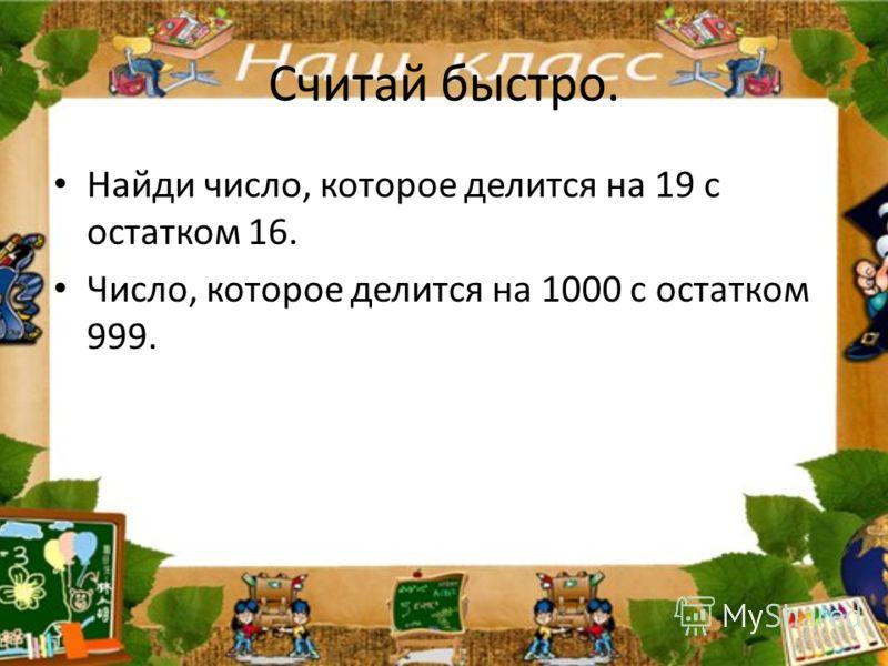 Считай быстро. Найди число, которое делится на 19 с остатком 16. Число, которое делится на 1000 с остатком 999.