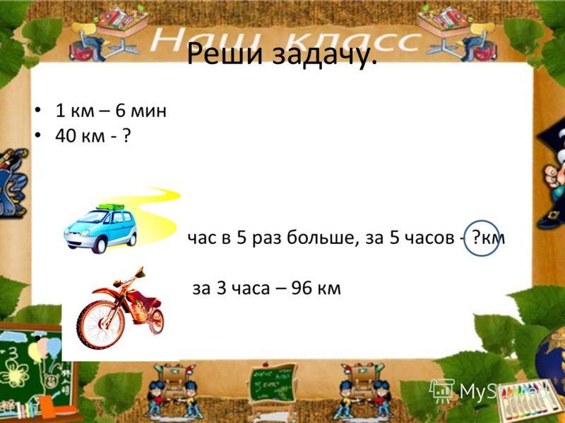 Реши задачу. 1 км – 6 мин 40 км - ? за час в 5 раз больше, за 5 часов - ?км за 3 часа – 96 км
