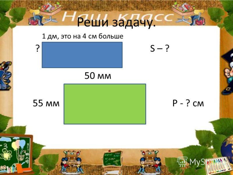Реши задачу. 1 дм, это на 4 см больше ? S – ? 50 мм 55 мм Р - ? см