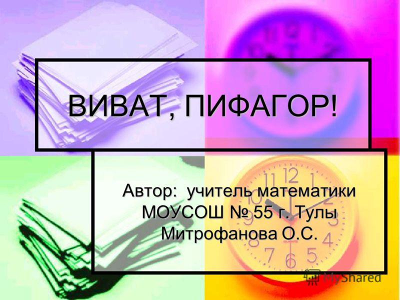 ВИВАТ, ПИФАГОР! Автор: учитель математики МОУСОШ 55 г. Тулы Митрофанова О.С.