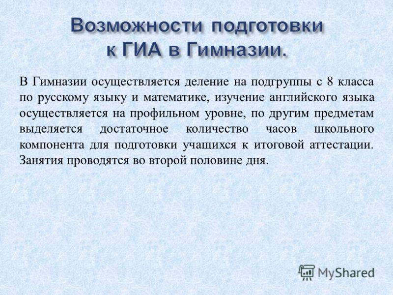 В Гимназии осуществляется деление на подгруппы с 8 класса по русскому языку и математике, изучение английского языка осуществляется на профильном уровне, по другим предметам выделяется достаточное количество часов школьного компонента для подготовки