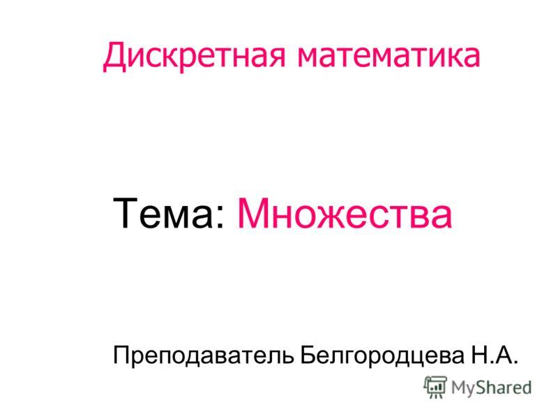 Дискретная математика Тема: Множества Преподаватель Белгородцева Н.А.