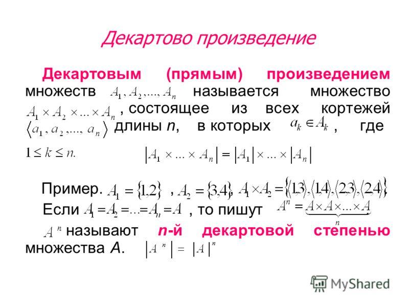 Декартовым (прямым) произведением множеств называется множество, состоящее из всех кортежей длины n, в которых, где Пример.,,. Если, то пишут. называют n-й декартовой степенью множества А. Декартово произведение