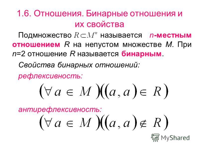 1.6. Отношения. Бинарные отношения и их свойства Подмножество называется n-местным отношением R на непустом множестве М. При n=2 отношение R называется бинарным. Свойства бинарных отношений: рефлексивность: антирефлексивность: