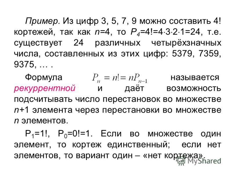 Пример. Из цифр 3, 5, 7, 9 можно составить 4! кортежей, так как n=4, то Р 4 =4!=4 3 2 1=24, т.е. существует 24 различных четырёхзначных числа, составленных из этих цифр: 5379, 7359, 9375, …. Формула называется рекуррентной и даёт возможность подсчиты