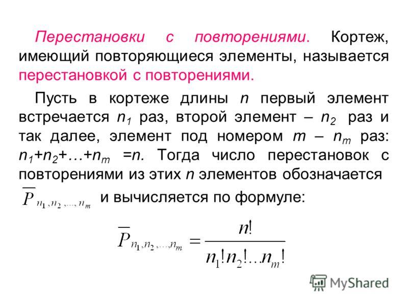 Перестановки с повторениями. Кортеж, имеющий повторяющиеся элементы, называется перестановкой с повторениями. Пусть в кортеже длины n первый элемент встречается n 1 раз, второй элемент – n 2 раз и так далее, элемент под номером m – n m раз: n 1 +n 2