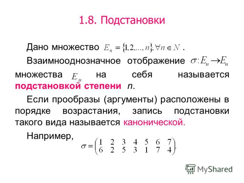 1.8. Подстановки Дано множество. Взаимнооднозначное отображение множества на себя называется подстановкой степени n. Если прообразы (аргументы) расположены в порядке возрастания, запись подстановки такого вида называется канонической. Например,