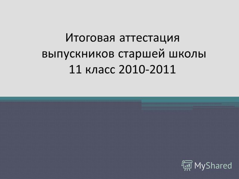 Итоговая аттестация выпускников старшей школы 11 класс 2010-2011