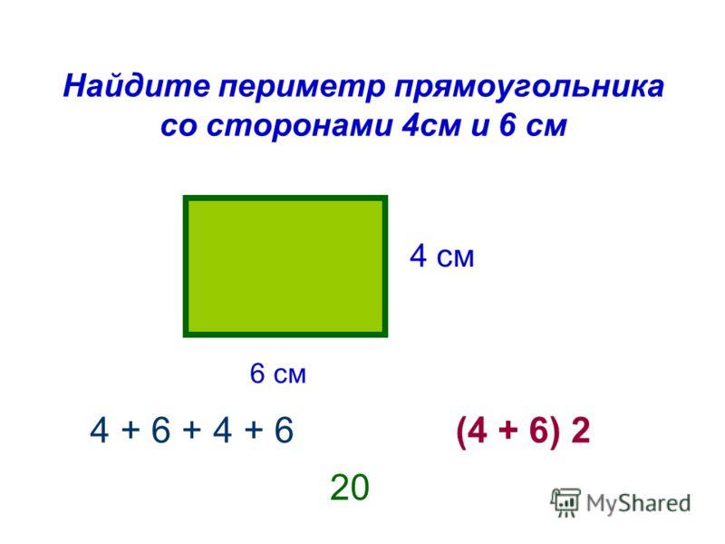 Найдите периметр прямоугольника со сторонами 4см и 6 см 4 см 6 см 4 + 6 + 4 + 6(4 + 6) 2 20