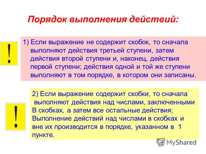 Порядок выполнения действий: 1) Если выражение не содержит скобок, то сначала выполняют действия третьей ступени, затем действия второй ступени и, наконец, действия первой ступени; действия одной и той же ступени выполняют в том порядке, в котором он