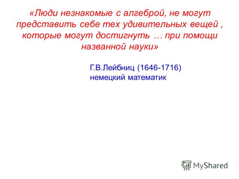 «Люди незнакомые с алгеброй, не могут представить себе тех удивительных вещей, которые могут достигнуть … при помощи названной науки» Г.В.Лейбниц (1646-1716) немецкий математик