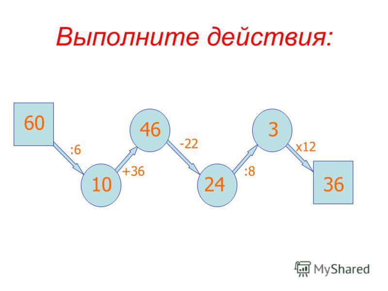 Выполните действия: 60 :6 10 +36 46 -22 :8 х12 3 2436