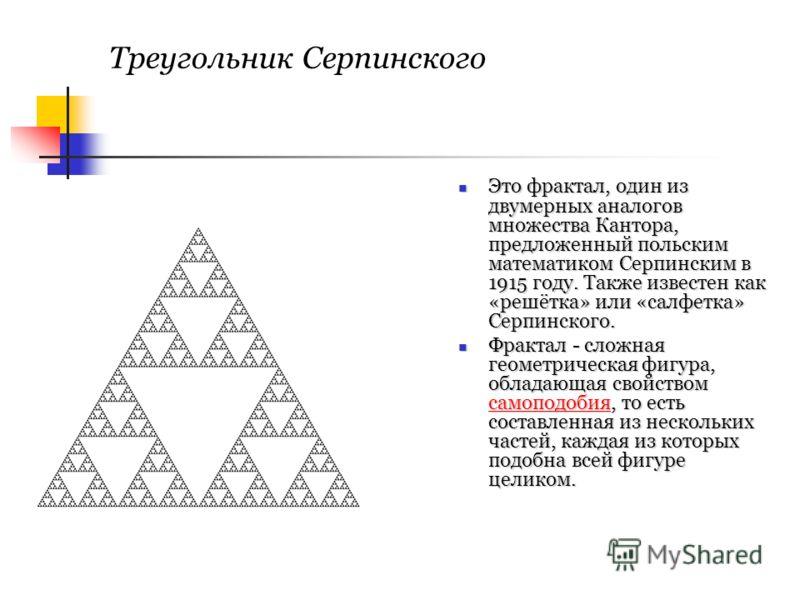 Треугольник Серпинского Это фрактал, один из двумерных аналогов множества Кантора, предложенный польским математиком Серпинским в 1915 году. Также известен как «решётка» или «салфетка» Серпинского. Это фрактал, один из двумерных аналогов множества Ка