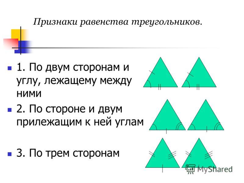 Признаки равенства треугольников. 1. По двум сторонам и углу, лежащему между ними 2. По стороне и двум прилежащим к ней углам 3. По трем сторонам