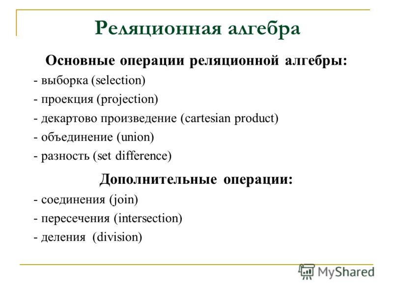Основные операции реляционной алгебры: - выборка (selection) - проекция (рrojection) - декартово произведение (сartesian product) - объединение (union) - разность (set difference) Дополнительные операции: - соединения (join) - пересечения (intersecti