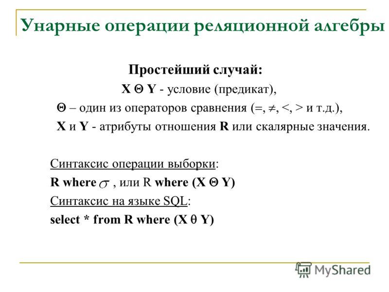 Унарные операции реляционной алгебры Простейший случай: X Y - условие (предикат), – один из операторов сравнения (,, и т.д.), X и Y - атрибуты отношения R или скалярные значения. Синтаксис операции выборки: R where, или R where (X Y) Синтаксис на язы
