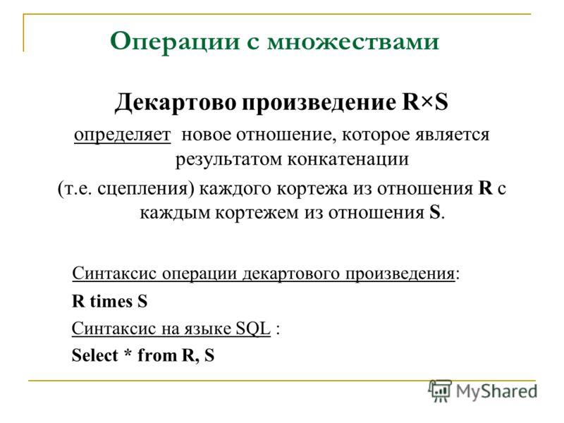 Операции с множествами Декартово произведение R×S определяет новое отношение, которое является результатом конкатенации (т.е. сцепления) каждого кортежа из отношения R с каждым кортежем из отношения S. Синтаксис операции декартового произведения: R t