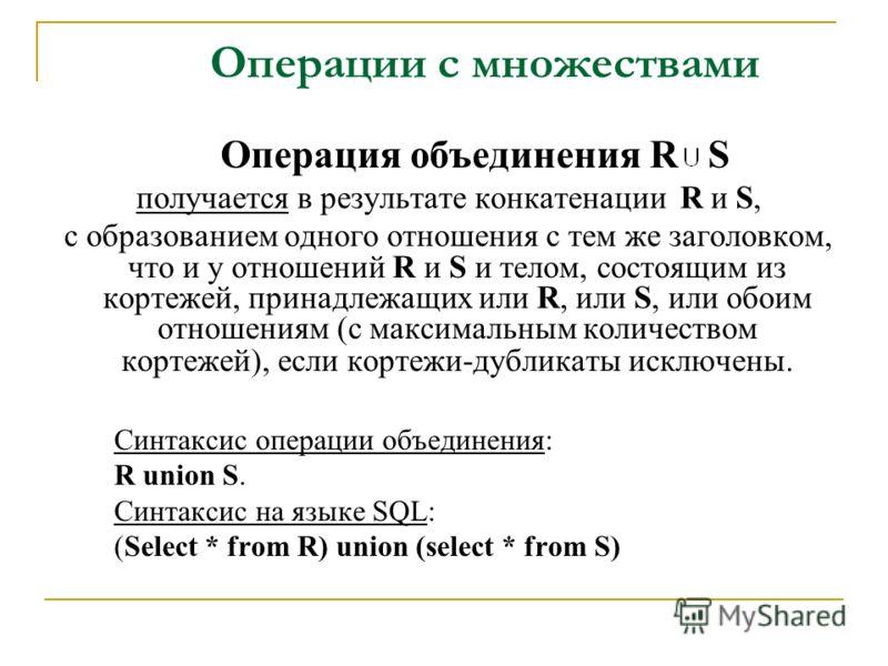 Операция объединения R S получается в результате конкатенации R и S, с образованием одного отношения с тем же заголовком, что и у отношений R и S и телом, состоящим из кортежей, принадлежащих или R, или S, или обоим отношениям (с максимальным количес