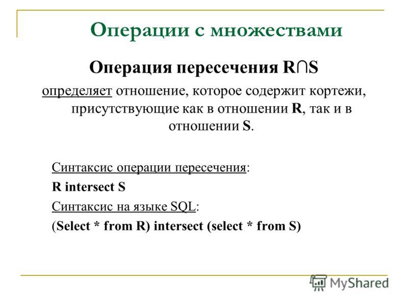 Операции с множествами Операция пересечения RS определяет отношение, которое содержит кортежи, присутствующие как в отношении R, так и в отношении S. Синтаксис операции пересечения: R intersect S Синтаксис на языке SQL: (Select * from R) intersect (s