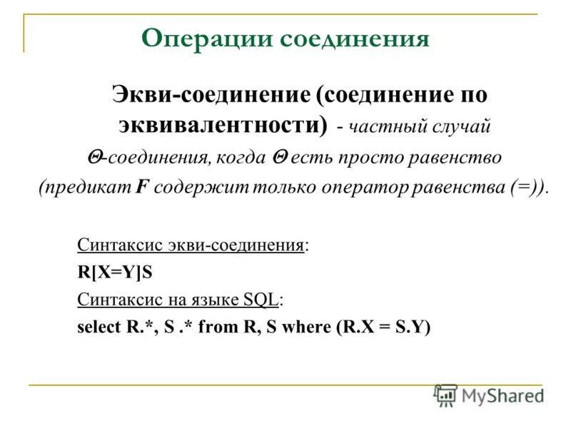 Операции соединения Экви-соединение (соединение по эквивалентности) - частный случай -соединения, когда есть просто равенство (предикат F содержит только оператор равенства (=)). Синтаксис экви-соединения: R[X=Y]S Синтаксис на языке SQL: select R.*,