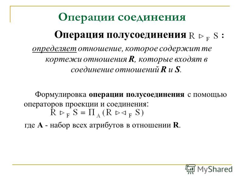 Операции соединения Операция полусоединения : определяет отношение, которое содержит те кортежи отношения R, которые входят в соединение отношений R и S. Формулировка операции полусоединения с помощью операторов проекции и соединения : где А - набор