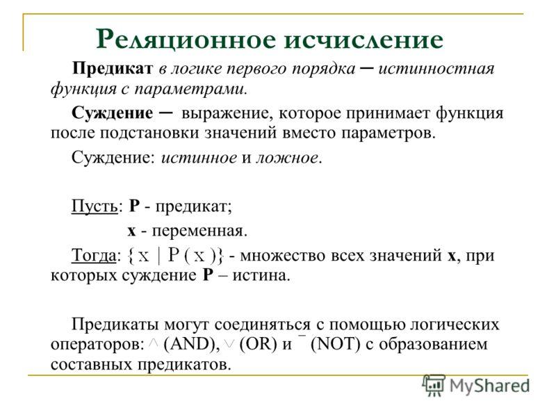 Реляционное исчисление Предикат в логике первого порядка истинностная функция с параметрами. Суждение выражение, которое принимает функция после подстановки значений вместо параметров. Суждение: истинное и ложное. Пусть: Р - предикат; х - переменная.